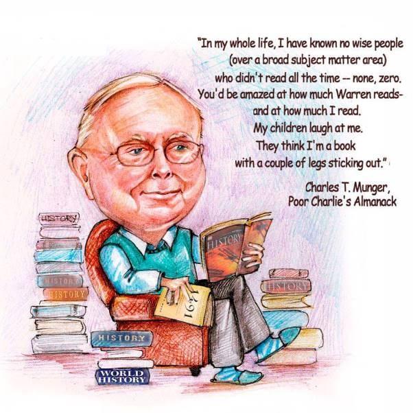 Trong suốt cuộc đời tôi, tôi chưa từng thấy một người thông thái nào, dù bất cứ lĩnh vực nào mà không đọc sách – Chẳng có 1 ai cả! Bạn sẽ ngạc nhiên về lượng thời gian mà Buffett và Tôi đã đọc. Con tôi cười tôi và chúng nghĩ tôi là cuốn sách biết đi. Chalie Munger