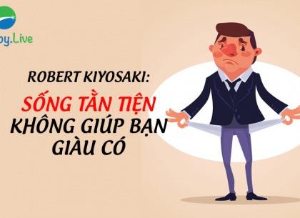 Robert Kiyosaki: Sống tằn tiện không giúp bạn giàu có