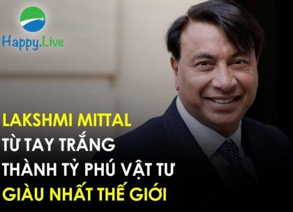 Lakshmi Mittal: Từ tay tắng thành tỷ phú vật tư giàu nhất thế giới