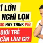 Nghĩ lớn hay nghĩ lợn? Think big hay think pig? Giới trẻ cần làm gì?